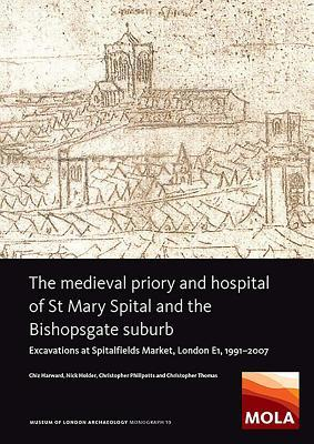 The Medieval Priory and Hospital of St Mary Spital and the Bishopsgate Suburb : Excavations at Spitalfields Market, London E1, 1991-2007