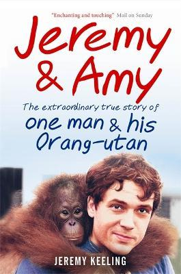 Jeremy and Amy : The Extraordinary True Story of One Man and His Orang-Utan