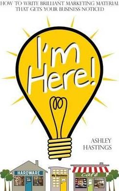 I'm Here!  How To Write Brilliant Marketing Material That Gets Your Business Noticed
