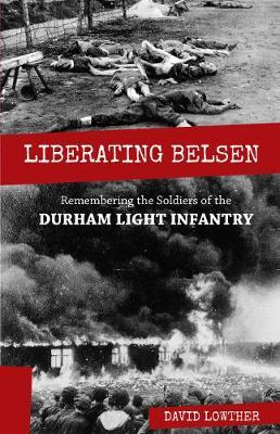 Liberating Belsen: Remembering the Soldiers of the Durham Light Infantry