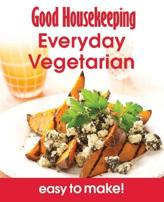 Good Housekeeping Easy To Make! Everyday Vegetarian : Over 100 Triple-Tested Recipes