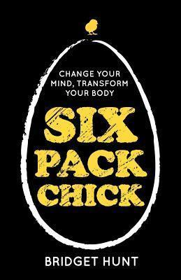Six Pack Chick: Change your mind, transform your body