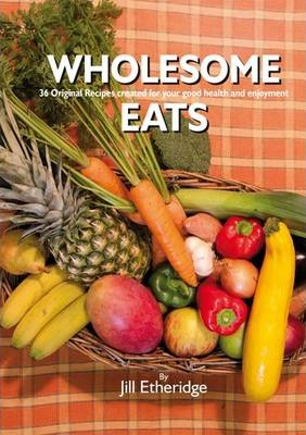 Wholesome Eats  36 Original Recipes Created for Your Good Health and Enjoyment