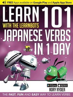 Learn 101 Japanese Verbs in 1 Day with the Learnbots: The Fast, Fun and Easy Way to Learn Verbs