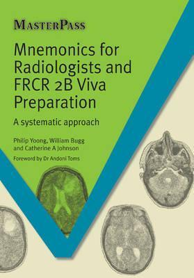 Mnemonics for Radiologists and FRCR 2B Viva Preparation - Philip Yoong, William Bugg, Catherine Anna Johnson