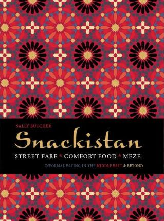 Snackistan : Street Food, Comfort Food, Meze - Informal Eating in The Middle East & Beyond