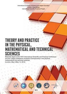 Theory and Practice in the Physical, Mathematical and Technical Sciences: Materials Digest of the XXIV International Scientific and Practical Conference and the I Stage of Research Analytics Championship in the Physical, Mathematical and Technical Sciences (London, May 3 - May 13, 2012)