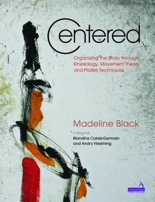Centered : Organizing the Body Through Kinesiology, Movement Theory and Pilates Technique – Madeline Black