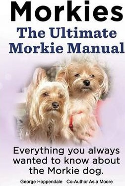 Morkies. the Ultimate Morkie Manual. Everything You Always Wanted to Know about a Morkie Dog