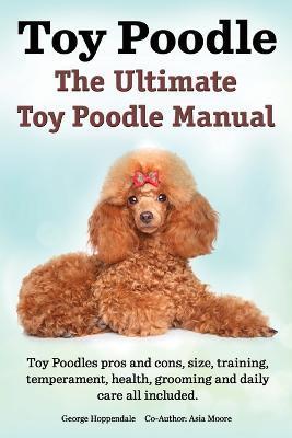 Toy Poodles. the Ultimate Toy Poodle Manual. Toy Poodles Pros and Cons, Size, Training, Temperament, Health, Grooming, Daily Care All Included. Cover Image