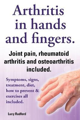 Arthritis in hands and arthritis in fingers. Rheumatoid arthritis and osteoarthritis included. Symptoms, signs, treatment, diet, how to prevent & exercises all included. Cover Image