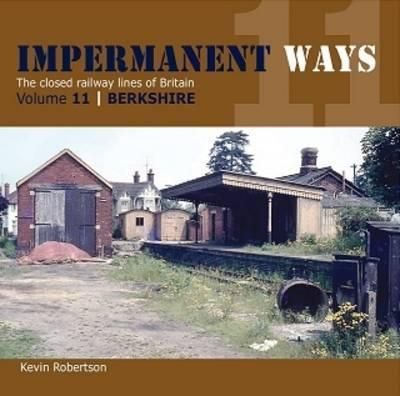 Impermanant Ways: The Closed Railway Lines of Britain: Berkshire Volume 11