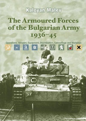The Armoured Forces of the Bulgarian Army 1936-45 : Operations, Vehicles, Equipment, Organisation, Camouflage & Markings