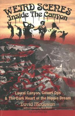 Weird Scenes Inside The Canyon : Laurel Canyon, Covert Ops & The Dark Heart of the Hippie Dream