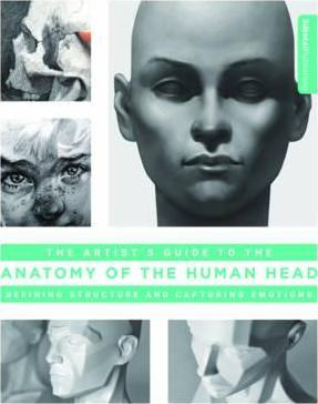 Artist's Guide to the Anatomy of the Human Head : Defining Structure and Capturing Emotions