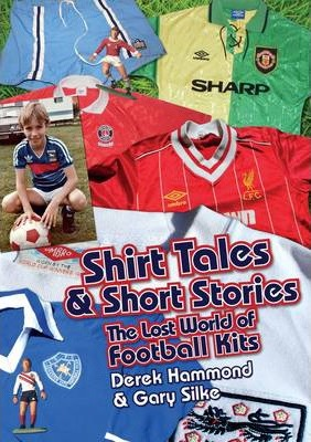 Got, Not Got: Shirt Tales & Short Stories : The Lost World of Classic Football Kits