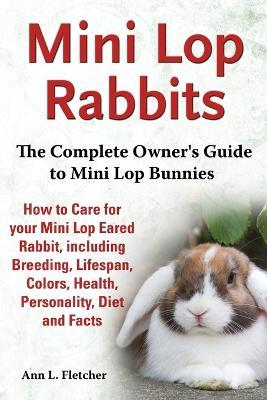 Mini Lop Rabbits, The Complete Owner's Guide to Mini Lop Bunnies, How to Care for your Mini Lop Eared Rabbit, including Breeding, Lifespan, Colors, Health, Personality, Diet and Facts Cover Image