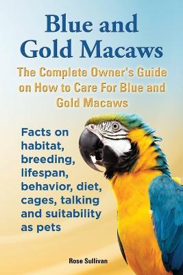 Blue and Gold Macaws, The Complete Owner's Guide on How to Care For Blue and Yellow Macaws, Facts on habitat, breeding, lifespan, behavior, diet, cages, talking and suitability as pets