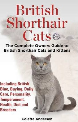British Shorthair Cats, The Complete Owners Guide to British Shorthair Cats and Kittens Including British Blue, Buying, Daily Care, Personality, Temperament, Health, Diet and Breeders Cover Image