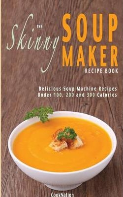 The Skinny Soup Maker Recipe Book : Delicious Soup Machine Recipes Under 100, 200 and 300 Calories