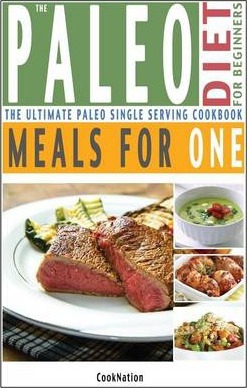 The Paleo Diet for Beginners Meals for One  The Ultimate Paleolithic, Gluten Free, Single Serving Cookbook