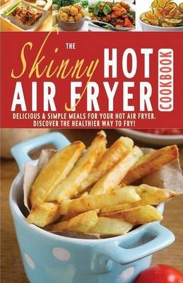 The Skinny Hot Air Fryer Cookbook: Delicious & Simple Meals for Your Hot Air Fryer: Discover the Healthier Way to Fry.