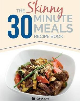 The Skinny 30 Minute Meals Recipe Book: Great Food, Easy Recipes, Prepared & Cooked in 30 Minutes or Less. All Under 300,400 & 500 Calories