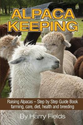Alpaca Keeping : Raising Alpacas - Step by Step Guide Book... Farming, Care, Diet, Health and Breeding