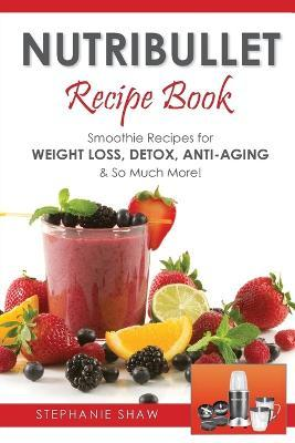 Nutribullet Recipe Book : Smoothie Recipes for Weight-Loss, Detox, Anti-Aging & So Much More!
