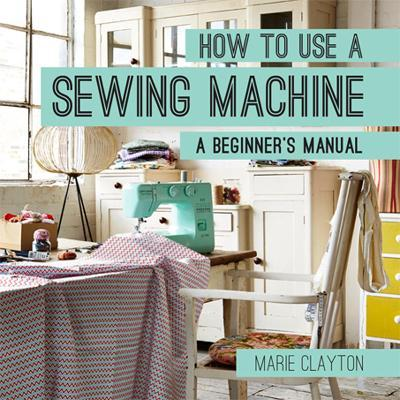 How To Use A Sewing Machine Marie Clayton 40 Classy How To Use A Sewing Machine Book