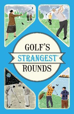 Golf's Strangest Rounds : Extraordinary but true stories from over a century of golf