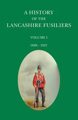 A History of the Lancashire Fusiliers: 1688-1821 Volume 1
