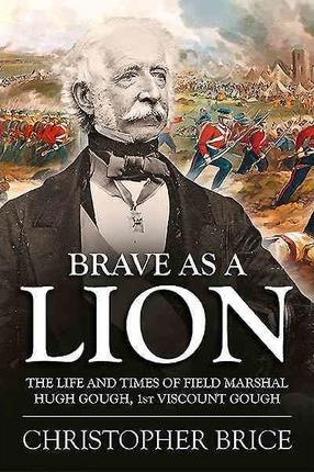 Brave as a Lion  The Life and Times of Field Marshal Hugh Gough, 1st Viscount Gough