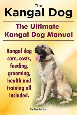 Kangal Dog. the Ultimate Kangal Dog Manual. Kangal Dog Care, Costs, Feeding, Grooming, Health and Training All Included.