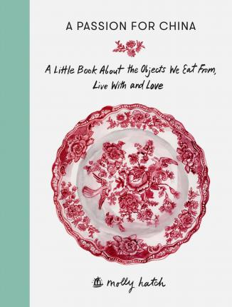 A Passion for China : A Little Book About the Objects We Eat from, Live with and Love