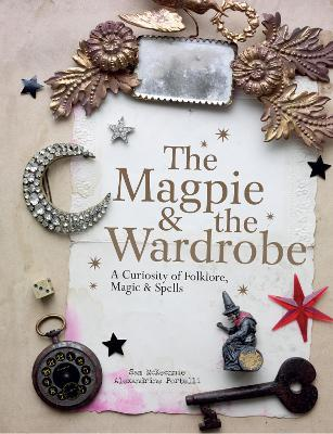 The Magpie and the Wardrobe : A Curiosity of Folklore, Magic and Spells