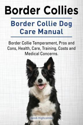 Border Collies. Border Collie Dog Care Manual. Border Collie Temperament, Pros and Cons, Health, Care, Training, Costs and Medical Concerns.