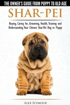 Shar-Pei - The Owner's Guide from Puppy to Old Age - Choosing, Caring for, Grooming, Health, Training and Understanding Your Chinese Shar-Pei Dog Cover Image