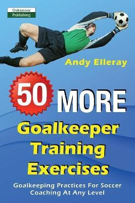 50 More Goalkeeper Training Exercises