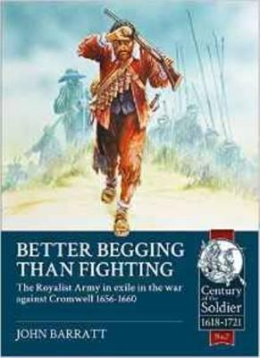 Better Begging Than Fighting: The Royalist Army in Exile in the War Against Cromwell 1656-1660