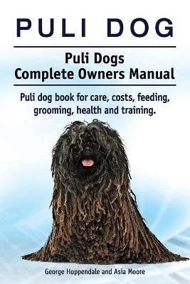 Puli Dog. Puli Dogs Complete Owners Manual. Puli Dog Book for Care, Costs, Feeding, Grooming, Health and Training.