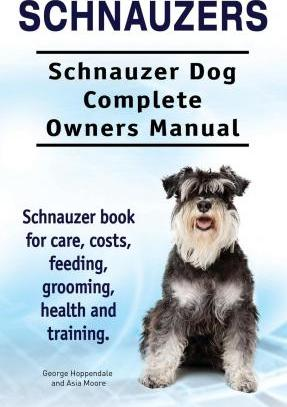 Schnauzers. Schnauzer Dog Complete Owners Manual. Schnauzer book for care, costs, feeding, grooming, health and training.. Cover Image