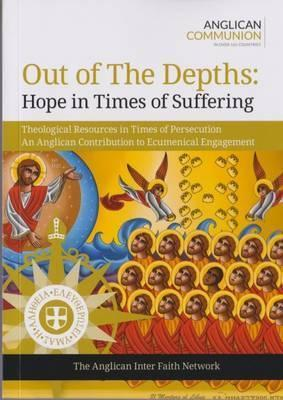 Out of the Depths: Hope in Times of Suffering: Theological Resources in Times of Persecution an Anglican Contribution to Ecumenical Engagement 2016