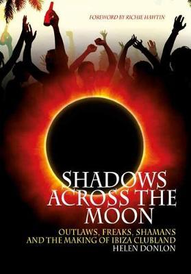 Shadows Across the Moon : Outlaws, Freaks, Shamans and the Making of Ibiza Clubland
