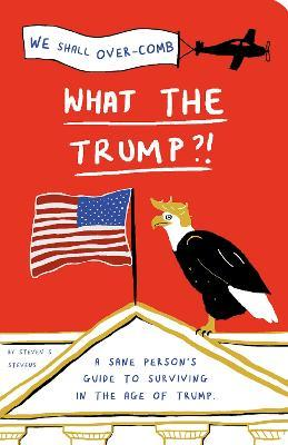 What the Trump?! : A Sane Person's Guide to Surviving in the Age of Trump