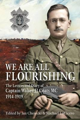 We are All Flourishing  The Letters and Diary of Captain Walter J J Coats Mc 1914-1919