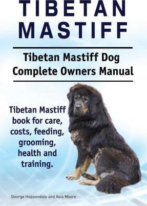 Tibetan Mastiff. Tibetan Mastiff Dog Complete Owners Manual. Tibetan Mastiff Book for Care, Costs, Feeding, Grooming, Health and Training. Cover Image