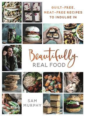 Beautifully Real Food : VEGAN MEALS YOU'LL LOVE TO EAT: Guilt-free, Meat-free Recipes to Indulge In