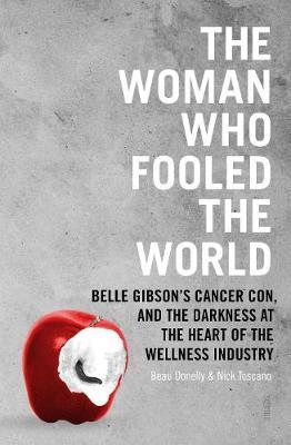 The Woman Who Fooled The World : Belle Gibson's cancer con, and the darkness at the heart of the wellness industry