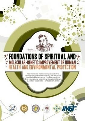 Foundations of Spiritual and Molecular-Genetic Improvement of Human Health and Environmental Protection Peer-Reviewed Materials Digest (Collective Monograph) Published Following the Results of the International Internet Conference of the II International Scientifi c and Practical Forum (London, October 3 - October 7, 2016)